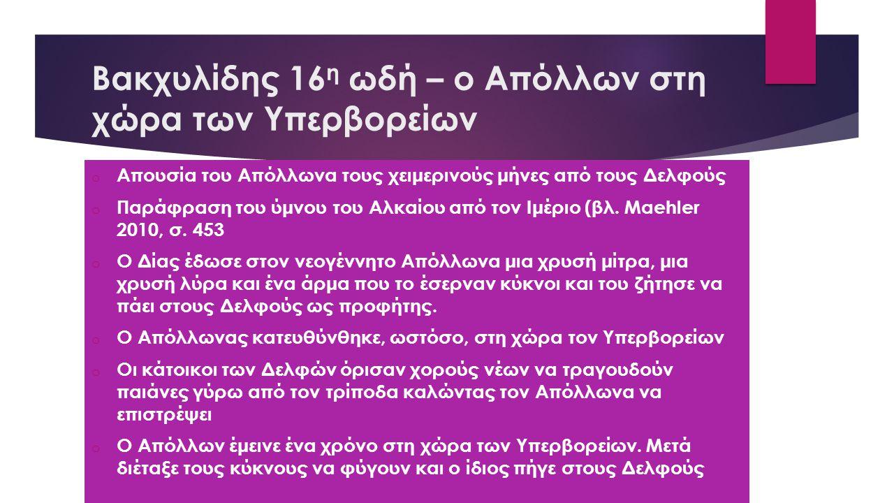 Βακχυλίδης, 16 η ωδή – Απόλλων και Διόνυσος στους Δελφούς  (Πλούταρχος, Ηθικά 389c)  Κατά την τέλεση θυσιών, οι κάτοικοι των Δελφών τραγουδούσαν παιάνες τους περισσότερους μήνες του χρόνο  Κατά την απουσία του Απόλλωνα στους Υπερβορείους, ωστόσο, τιμούσαν τον Διόνυσο με διθυράμβους