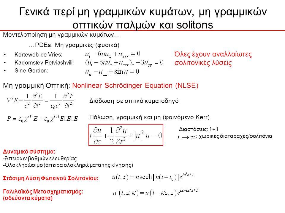 Γενικά περί μη γραμμικών κυμάτων, μη γραμμικών οπτικών παλμών και solitons Korteweb-de Vries: Kadomstev-Petviashvili: Sine-Gordon: Μοντελοποίηση μη γραμμικών κυμάτων… …PDEs, Μη γραμμικές (φυσικά) Όλες έχουν αναλλοίωτες σολιτονικές λύσεις Μη γραμμική Οπτική: Nonlinear Schrödinger Equation (NLSE) Διάδωση σε οπτικό κυματοδηγό Πόλωση, γραμμική και μη (φαινόμενο Kerr) Διαστάσεις: 1+1 : χωρικές διαταραχές/σολιτόνια Δυναμικό σύστημα: -Άπειρων βαθμών ελευθερίας -Ολοκληρώσιμο (άπειρα ολοκληρώματα της κίνησης) Στάσιμη Λύση Φωτεινού Σολιτονίου: Γαλιλαϊκός Μετασχηματισμός: (οδεύοντα κύματα)