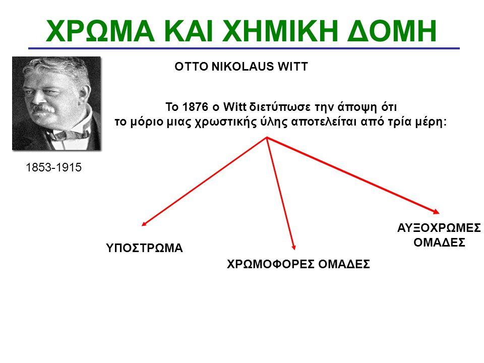 ΧΡΩΜΑ ΚΑΙ ΧΗΜΙΚΗ ΔΟΜΗ OTTO NIKOLAUS WITT 1853-1915 To 1876 o Witt διετύπωσε την άποψη ότι το μόριο μιας χρωστικής ύλης αποτελείται από τρία μέρη: ΧΡΩΜ