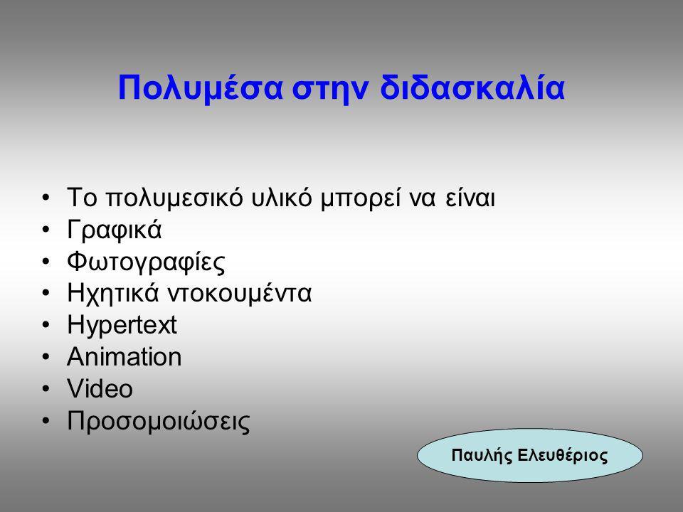 Πολυμέσα στην διδασκαλία Το πολυμεσικό υλικό μπορεί να είναι Γραφικά Φωτογραφίες Ηχητικά ντοκουμέντα Hypertext Αnimation Video Προσομοιώσεις Παυλής Ελ