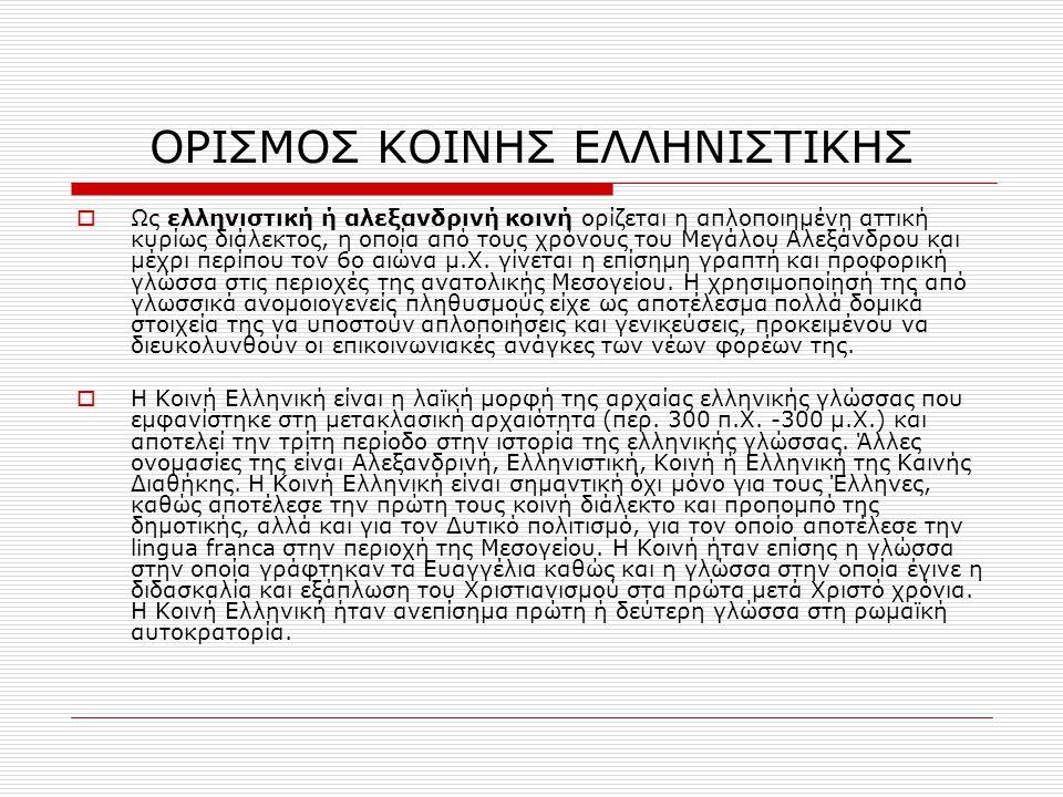 ΟΡΙΣΜΟΣ ΚΟΙΝΗΣ ΕΛΛΗΝΙΣΤΙΚΗΣ  Ως ελληνιστική ή αλεξανδρινή κοινή ορίζεται η απλοποιημένη αττική κυρίως διάλεκτος, η οποία από τους χρόνους του Μεγάλου