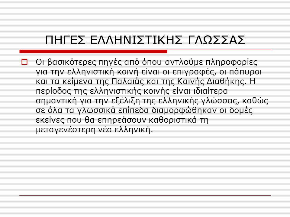 ΠΗΓΕΣ ΕΛΛΗΝΙΣΤΙΚΗΣ ΓΛΩΣΣΑΣ  Οι βασικότερες πηγές από όπου αντλούμε πληροφορίες για την ελληνιστική κοινή είναι οι επιγραφές, οι πάπυροι και τα κείμεν