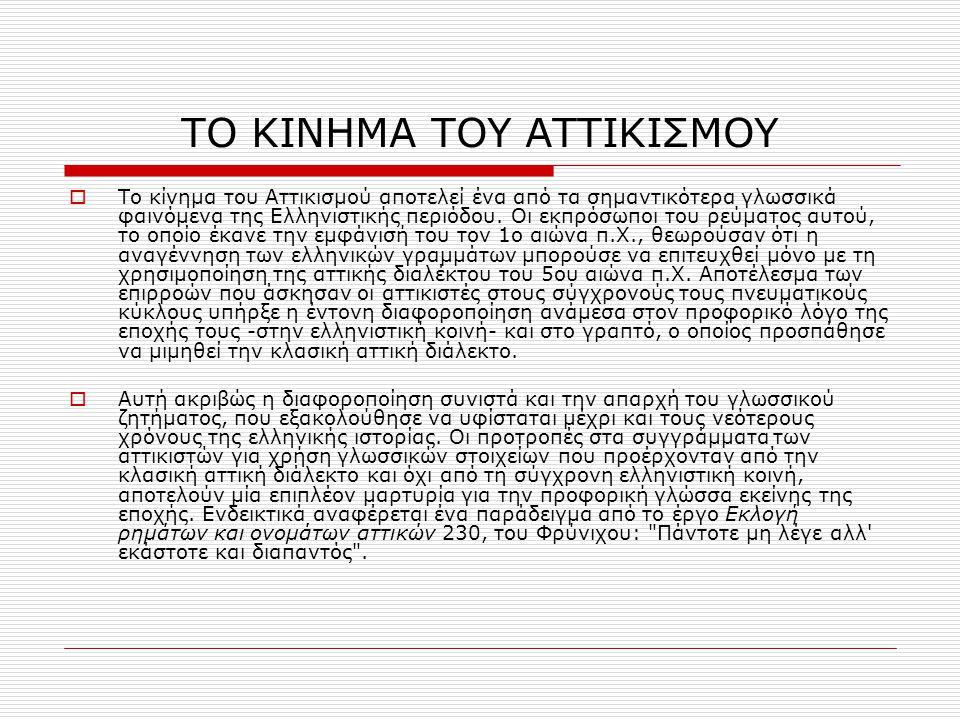 ΤΟ ΚΙΝΗΜΑ ΤΟΥ ΑΤΤΙΚΙΣΜΟΥ  Το κίνημα του Αττικισμού αποτελεί ένα από τα σημαντικότερα γλωσσικά φαινόμενα της Ελληνιστικής περιόδου. Οι εκπρόσωποι του