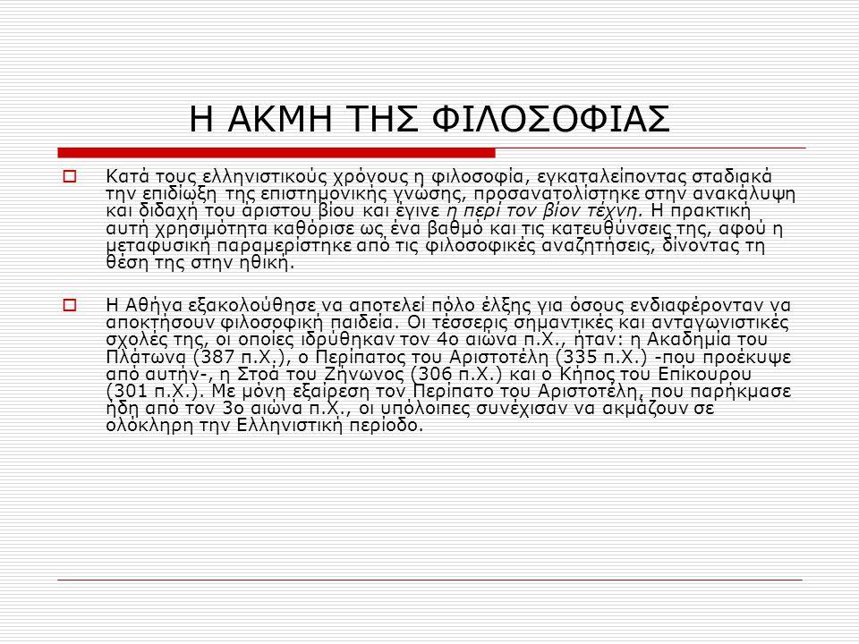 Η ΑΚΜΗ ΤΗΣ ΦΙΛΟΣΟΦΙΑΣ  Κατά τους ελληνιστικούς χρόνους η φιλοσοφία, εγκαταλείποντας σταδιακά την επιδίωξη της επιστημονικής γνώσης, προσανατολίστηκε