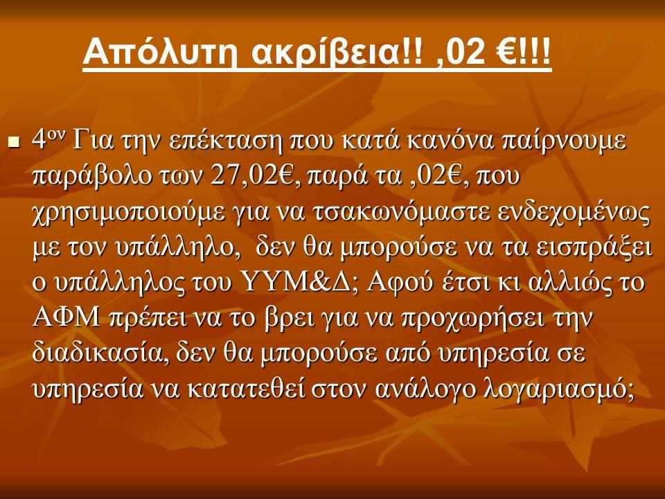 4 ον Για την επέκταση που κατά κανόνα παίρνουμε παράβολο των 27,02€, παρά τα,02€, που χρησιμοποιούμε για να τσακωνόμαστε ενδεχομένως με τον υπάλληλο, δεν θα μπορούσε να τα εισπράξει ο υπάλληλος του ΥΥΜ&Δ; Αφού έτσι κι αλλιώς το ΑΦΜ πρέπει να το βρει για να προχωρήσει την διαδικασία, δεν θα μπορούσε από υπηρεσία σε υπηρεσία να κατατεθεί στον ανάλογο λογαριασμό; 4 ον Για την επέκταση που κατά κανόνα παίρνουμε παράβολο των 27,02€, παρά τα,02€, που χρησιμοποιούμε για να τσακωνόμαστε ενδεχομένως με τον υπάλληλο, δεν θα μπορούσε να τα εισπράξει ο υπάλληλος του ΥΥΜ&Δ; Αφού έτσι κι αλλιώς το ΑΦΜ πρέπει να το βρει για να προχωρήσει την διαδικασία, δεν θα μπορούσε από υπηρεσία σε υπηρεσία να κατατεθεί στον ανάλογο λογαριασμό; Απόλυτη ακρίβεια!!,02 €!!!