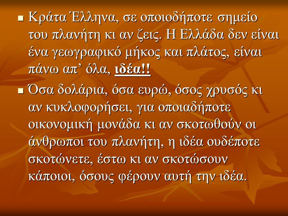 Κράτα Έλληνα, σε οποιοδήποτε σημείο του πλανήτη κι αν ζεις. Η Ελλάδα δεν είναι ένα γεωγραφικό μήκος και πλάτος, είναι πάνω απ' όλα, ιδέα!! Κράτα Έλλην