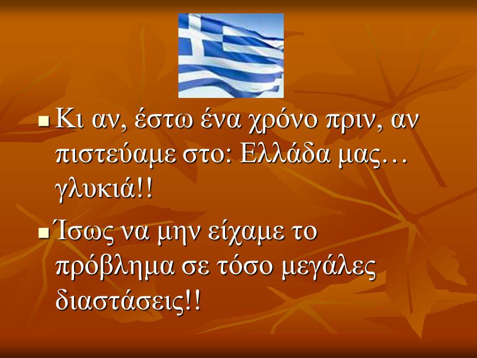 Κι αν, έστω ένα χρόνο πριν, αν πιστεύαμε στο: Ελλάδα μας… γλυκιά!! Κι αν, έστω ένα χρόνο πριν, αν πιστεύαμε στο: Ελλάδα μας… γλυκιά!! Ίσως να μην είχα