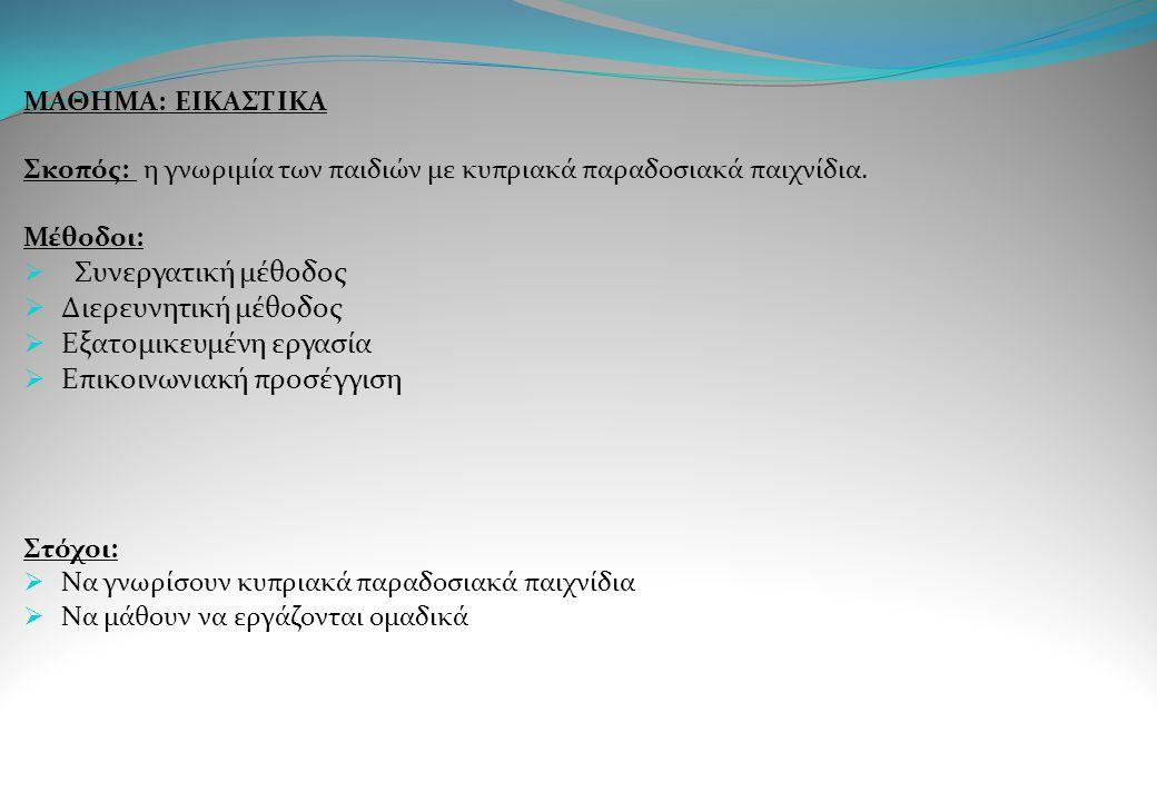 ΜΑΘΗΜΑ: ΕΙΚΑΣΤΙΚΑ Σκοπός: η γνωριμία των παιδιών με κυπριακά παραδοσιακά παιχνίδια. Μέθοδοι:  Συνεργατική μέθοδος  Διερευνητική μέθοδος  Εξατομικευ