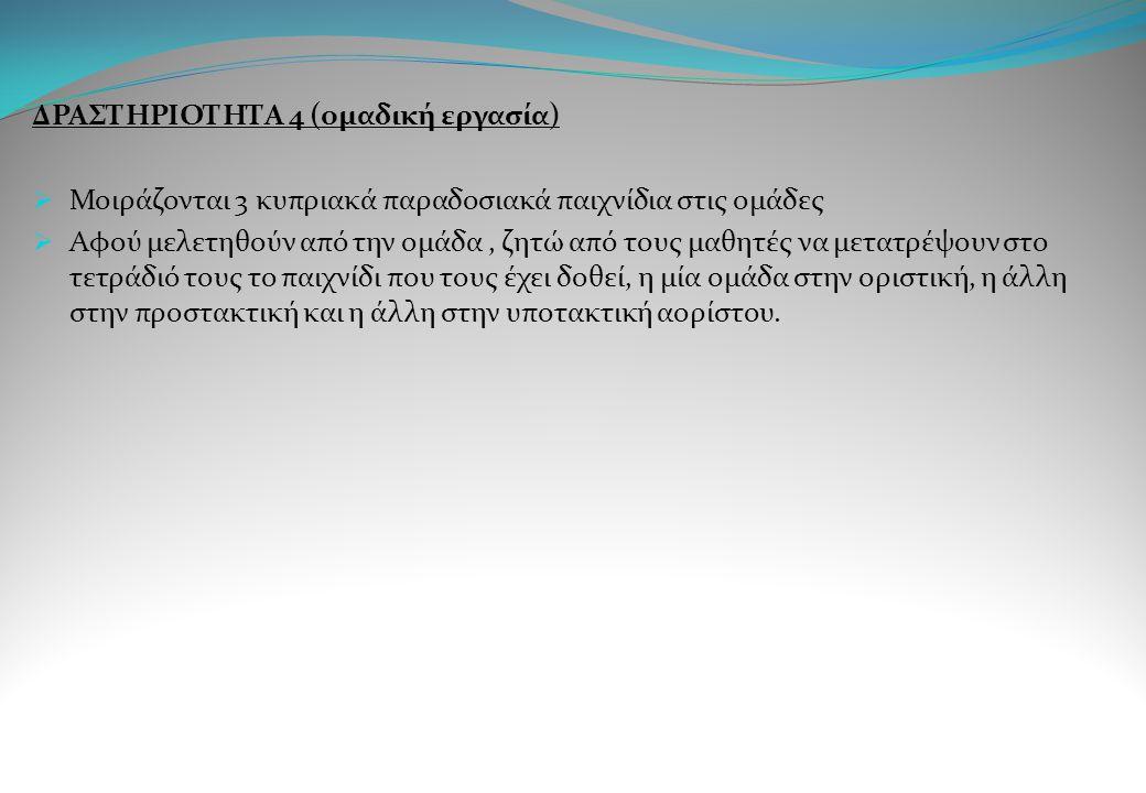 ΔΡΑΣΤΗΡΙΟΤΗΤΑ 4 (ομαδική εργασία)  Μοιράζονται 3 κυπριακά παραδοσιακά παιχνίδια στις ομάδες  Αφού μελετηθούν από την ομάδα, ζητώ από τους μαθητές να
