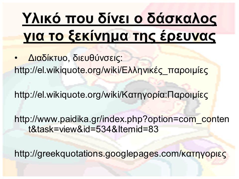 Υλικό που δίνει ο δάσκαλος για το ξεκίνημα της έρευνας Διαδίκτυο, διευθύνσεις: http://el.wikiquote.org/wiki/Ελληνικές_παροιμίες http://el.wikiquote.or