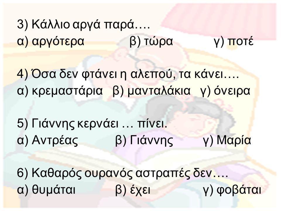 3) Κάλλιο αργά παρά…. α) αργότερα β) τώρα γ) ποτέ 4) Όσα δεν φτάνει η αλεπού, τα κάνει…. α) κρεμαστάρια β) μανταλάκια γ) όνειρα 5) Γιάννης κερνάει … π