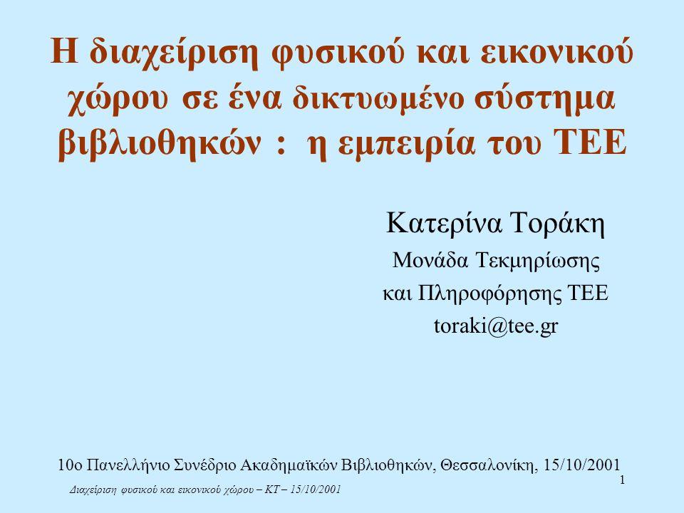 Διαχείριση φυσικού και εικονικού χώρου – ΚΤ – 15/10/2001 1 Η διαχείριση φυσικού και εικονικού χώρου σε ένα δικτυωμένο σύστημα βιβλιοθηκών : η εμπειρία του ΤΕΕ Κατερίνα Τοράκη Μονάδα Τεκμηρίωσης και Πληροφόρησης ΤΕΕ toraki@tee.gr 10ο Πανελλήνιο Συνέδριο Ακαδημαϊκών Βιβλιοθηκών, Θεσσαλονίκη, 15/10/2001