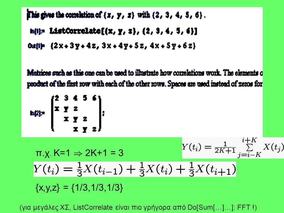 π.χ. Κ=1 ) 2Κ+1 = 3 {x,y,z} = {1/3,1/3,1/3} (για μεγάλες ΧΣ, ListCorrelate είναι πιο γρήγορα από Do[Sum[…]…]: FFT !)