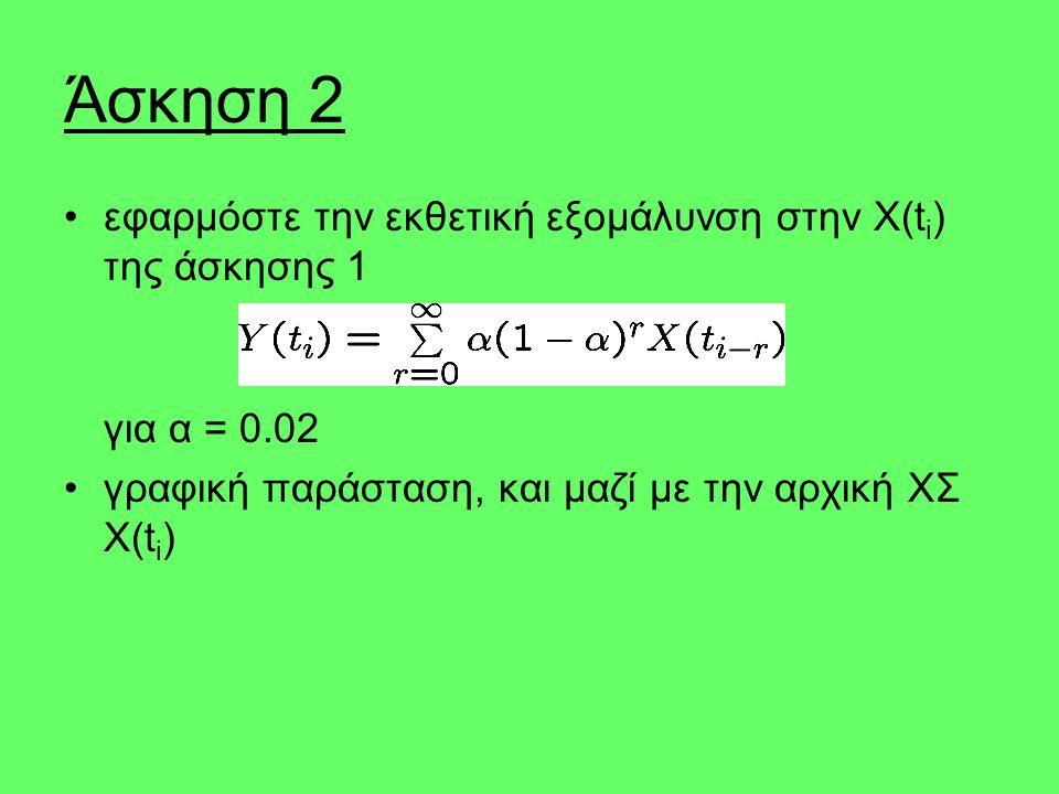 Άσκηση 2 εφαρμόστε την εκθετική εξομάλυνση στην X(t i ) της άσκησης 1 για α = 0.02 γραφική παράσταση, και μαζί με την αρχική ΧΣ X(t i )