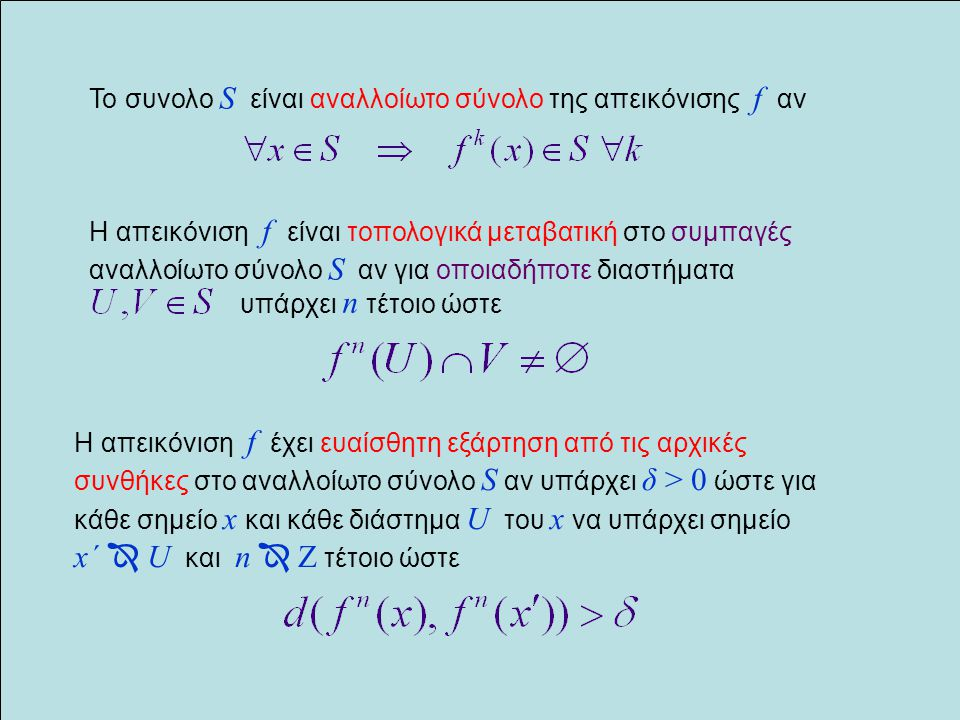 Ιδιότητες του χάους H απεικόνιση f είναι χαοτική στο συμπαγές αναλλοίωτο σύνολο S αν  Έχει ένα πυκνό σύνολο περιοδικών σημείων  Είναι τοπολογικά μεταβατική  Έχει ευαίσθητη εξάρτηση από τις αρχικές συνθήκες Ο ορισμός δόθηκε από τον Devaney (1989) Οι τρεις παραπάνω ιδιότητες δεν είναι ανεξάρτητες.