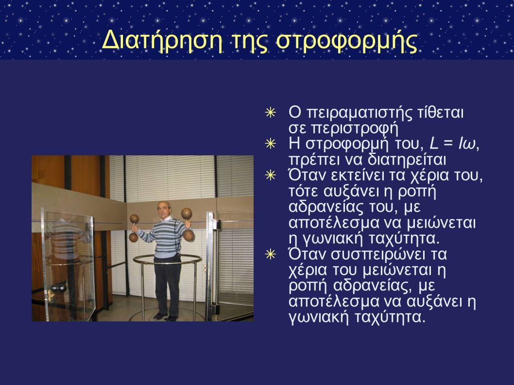 Διατήρηση της στροφορμής ✴ Ο πειραματιστής τίθεται σε περιστροφή ✴ Η στροφορμή του, L = Iω, πρέπει να διατηρείται ✴ Όταν εκτείνει τα χέρια του, τότε α