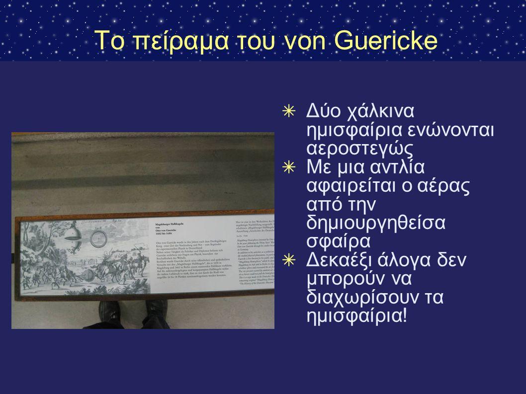 Το πείραμα του von Guericke ✴ Δύο χάλκινα ημισφαίρια ενώνονται αεροστεγώς ✴ Με μια αντλία αφαιρείται ο αέρας από την δημιουργηθείσα σφαίρα ✴ Δεκαέξι ά