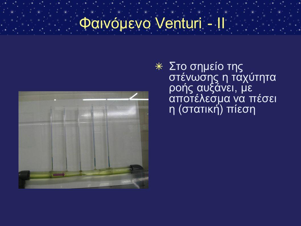 Φαινόμενο Venturi - II ✴ Στο σημείο της στένωσης η ταχύτητα ροής αυξάνει, με αποτέλεσμα να πέσει η (στατική) πίεση