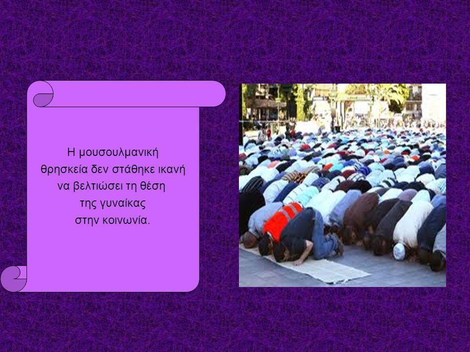 Η μουσουλμανική θρησκεία δεν στάθηκε ικανή να βελτιώσει τη θέση της γυναίκας στην κοινωνία.
