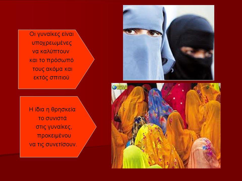 Οι γυναίκες είναι υποχρεωμένες να καλύπτουν και το πρόσωπό τους ακόμα και εκτός σπιτιού Η ίδια η θρησκεία το συνιστά στις γυναίκες, προκειμένου να τις