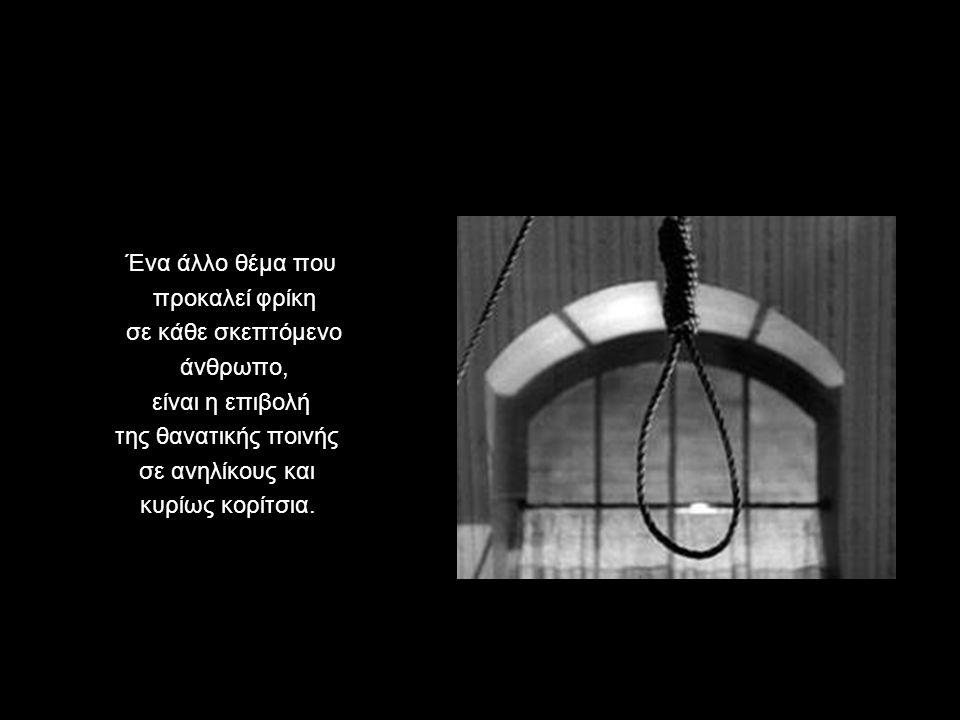 Ένα άλλο θέμα που προκαλεί φρίκη σε κάθε σκεπτόμενο άνθρωπο, είναι η επιβολή της θανατικής ποινής σε ανηλίκους και κυρίως κορίτσια.
