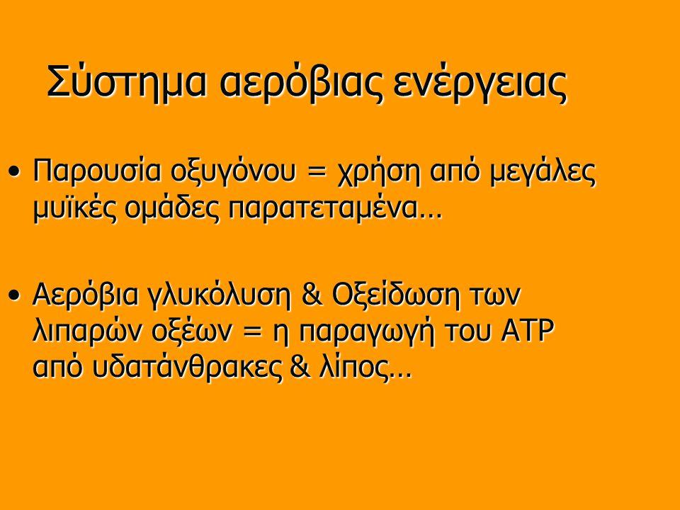Σύστημα αερόβιας ενέργειας Παρουσία οξυγόνου = χρήση από μεγάλες μυϊκές ομάδες παρατεταμένα…Παρουσία οξυγόνου = χρήση από μεγάλες μυϊκές ομάδες παρατεταμένα… Αερόβια γλυκόλυση & Οξείδωση των λιπαρών οξέων = η παραγωγή του ATP από υδατάνθρακες & λίπος…Αερόβια γλυκόλυση & Οξείδωση των λιπαρών οξέων = η παραγωγή του ATP από υδατάνθρακες & λίπος…