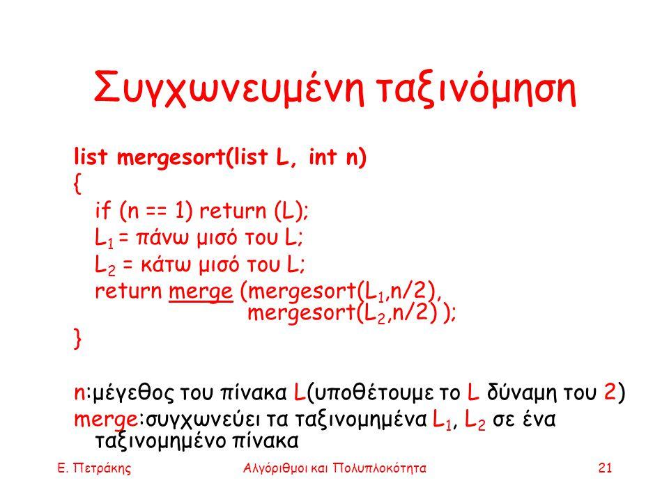 Ε. ΠετράκηςΑλγόριθμοι και Πολυπλοκότητα21 Συγχωνευμένη ταξινόμηση list mergesort(list L, int n) { if (n == 1) return (L); L 1 = πάνω μισό του L; L 2 =