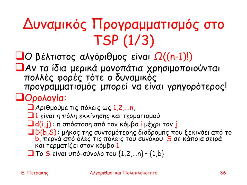 Ε. ΠετράκηςΑλγόριθμοι και Πολυπλοκότητα36 Δυναμικός Προγραμματισμός στο TSP (1/3)  Ο βέλτιστος αλγόριθμος είναι Ω((n-1)!)  Αν τα ίδια μερικά μονοπάτ