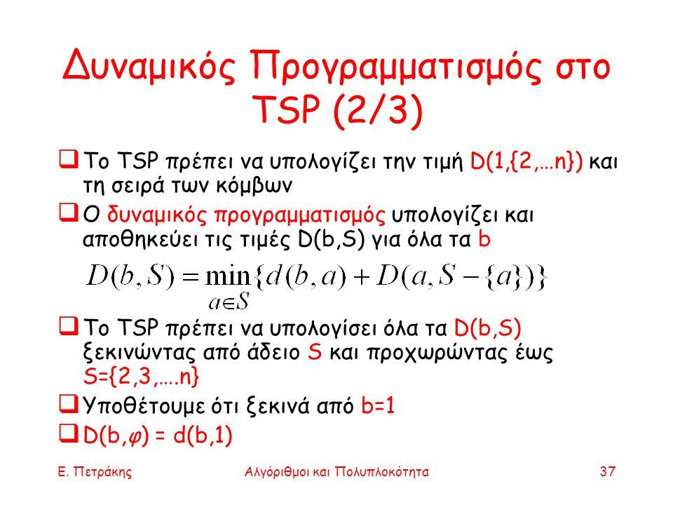 Ε. ΠετράκηςΑλγόριθμοι και Πολυπλοκότητα37 Δυναμικός Προγραμματισμός στο TSP (2/3)  Το TSP πρέπει να υπολογίζει την τιμή D(1,{2,…n}) και τη σειρά των