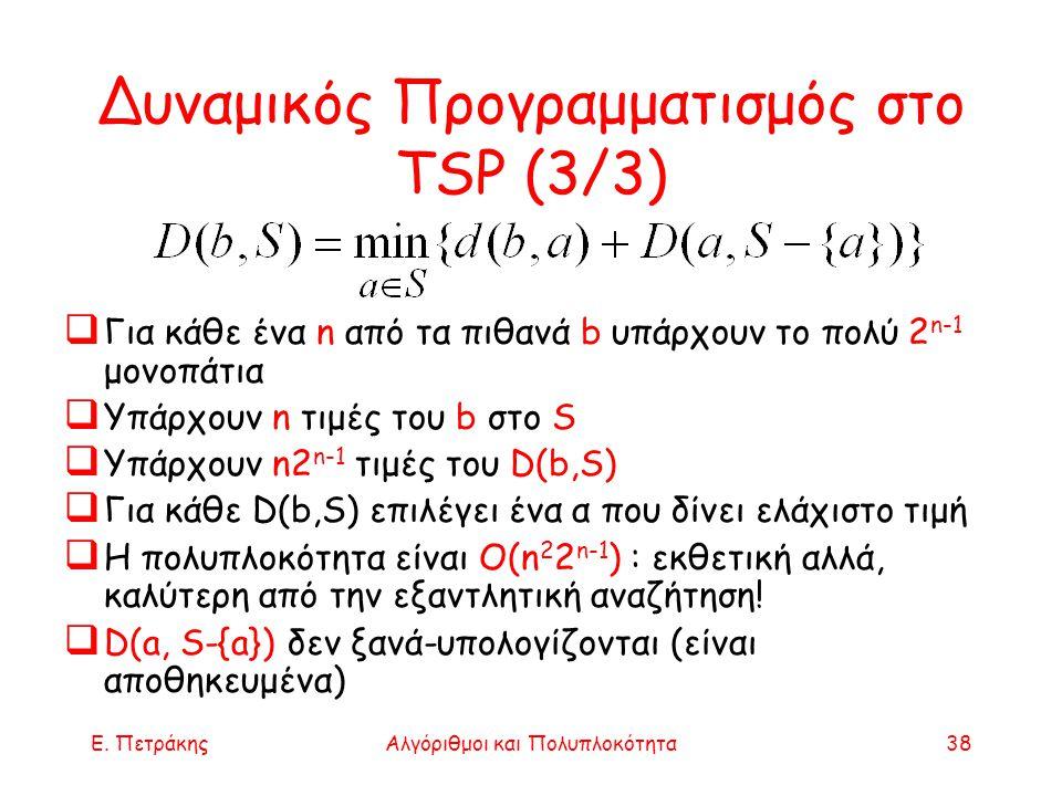 Ε. ΠετράκηςΑλγόριθμοι και Πολυπλοκότητα38 Δυναμικός Προγραμματισμός στο TSP (3/3)  Για κάθε ένα n από τα πιθανά b υπάρχουν το πολύ 2 n-1 μονοπάτια 