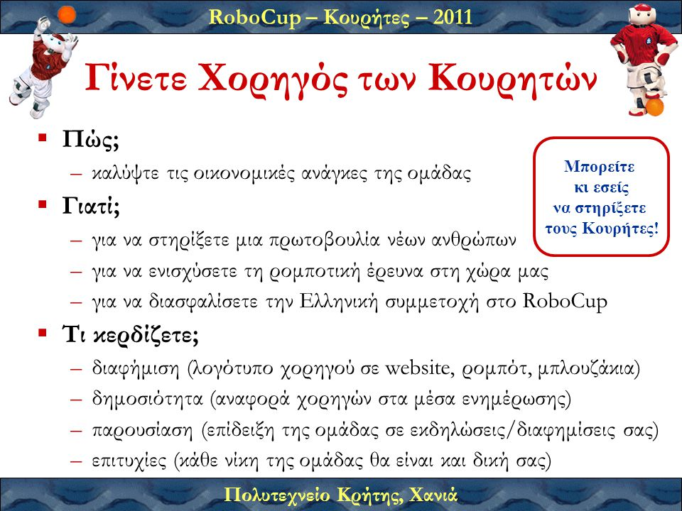 RoboCup – Κουρήτες – 2011 Πολυτεχνείο Κρήτης, Χανιά Γίνετε Χορηγός των Κουρητών  Πώς; –καλύψτε τις οικονομικές ανάγκες της ομάδας  Γιατί; –για να στηρίξετε μια πρωτοβουλία νέων ανθρώπων –για να ενισχύσετε τη ρομποτική έρευνα στη χώρα μας –για να διασφαλίσετε την Ελληνική συμμετοχή στο RoboCup  Τι κερδίζετε; –διαφήμιση (λογότυπο χορηγού σε website, ρομπότ, μπλουζάκια) –δημοσιότητα (αναφορά χορηγών στα μέσα ενημέρωσης) –παρουσίαση (επίδειξη της ομάδας σε εκδηλώσεις/διαφημίσεις σας) –επιτυχίες (κάθε νίκη της ομάδας θα είναι και δική σας) Μπορείτε κι εσείς να στηρίξετε τους Κουρήτες!