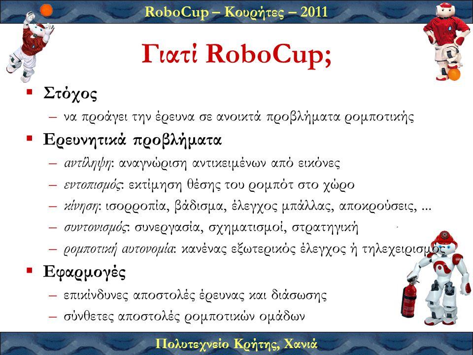 RoboCup – Κουρήτες – 2011 Πολυτεχνείο Κρήτης, Χανιά Γιατί RoboCup;  Στόχος –να προάγει την έρευνα σε ανοικτά προβλήματα ρομποτικής  Ερευνητικά προβλήματα –αντίληψη: αναγνώριση αντικειμένων από εικόνες –εντοπισμός: εκτίμηση θέσης του ρομπότ στο χώρο –κίνηση: ισορροπία, βάδισμα, έλεγχος μπάλλας, αποκρούσεις,...