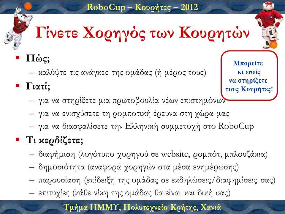 RoboCup – Κουρήτες – 2012 Τμήμα ΗΜΜΥ, Πολυτεχνείο Κρήτης, Χανιά Γίνετε Χορηγός των Κουρητών  Πώς; –καλύψτε τις ανάγκες της ομάδας (ή μέρος τους)  Γιατί; –για να στηρίξετε μια πρωτοβουλία νέων επιστημόνων –για να ενισχύσετε τη ρομποτική έρευνα στη χώρα μας –για να διασφαλίσετε την Ελληνική συμμετοχή στο RoboCup  Τι κερδίζετε; –διαφήμιση (λογότυπο χορηγού σε website, ρομπότ, μπλουζάκια) –δημοσιότητα (αναφορά χορηγών στα μέσα ενημέρωσης) –παρουσίαση (επίδειξη της ομάδας σε εκδηλώσεις/διαφημίσεις σας) –επιτυχίες (κάθε νίκη της ομάδας θα είναι και δική σας) Μπορείτε κι εσείς να στηρίξετε τους Κουρήτες!