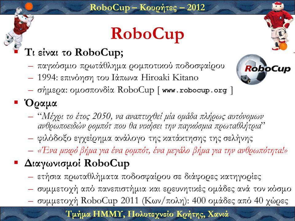 RoboCup – Κουρήτες – 2012 Τμήμα ΗΜΜΥ, Πολυτεχνείο Κρήτης, Χανιά RoboCup  Τι είναι το RoboCup; –παγκόσμιο πρωτάθλημα ρομποτικού ποδοσφαίρου –1994: επινόηση του Ιάπωνα Hiroaki Kitano –σήμερα: ομοσπονδία RoboCup [ www.robocup.org ]  Όραμα – Μέχρι το έτος 2050, να αναπτυχθεί μία ομάδα πλήρως αυτόνομων ανθρωποειδών ρομπότ που θα νικήσει την παγκόσμια πρωταθλήτρια –φιλόδοξο εγχείρημα ανάλογο της κατάκτησης της σελήνης –«Ένα μικρό βήμα για ένα ρομπότ, ένα μεγάλο βήμα για την ανθρωπότητα!»  Διαγωνισμοί RoboCup –ετήσια πρωταθλήματα ποδοσφαίρου σε διάφορες κατηγορίες –συμμετοχή από πανεπιστήμια και ερευνητικές ομάδες ανά τον κόσμο –συμμετοχή RoboCup 2011 (Κων/πολη): 400 ομάδες από 40 χώρες