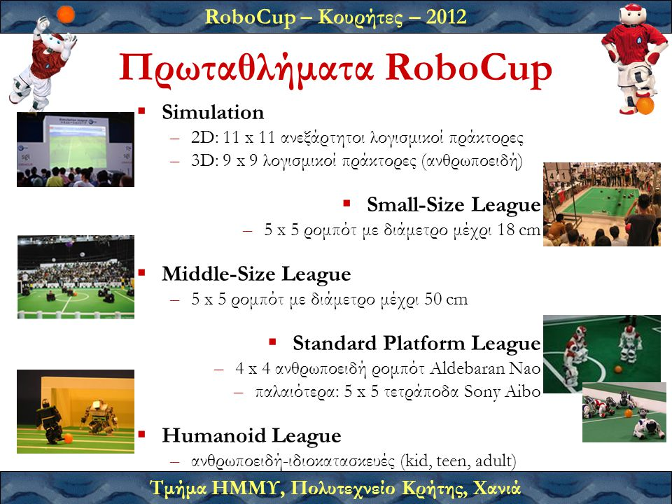 RoboCup – Κουρήτες – 2012 Τμήμα ΗΜΜΥ, Πολυτεχνείο Κρήτης, Χανιά Γιατί RoboCup;  Στόχος –να προάγει την έρευνα σε ανοικτά προβλήματα ρομποτικής  Ερευνητικά προβλήματα –αντίληψη: αναγνώριση αντικειμένων από εικόνες –εντοπισμός: εκτίμηση θέσης του ρομπότ στο χώρο –κίνηση: ισορροπία, βάδισμα, έλεγχος μπάλλας, αποκρούσεις,...