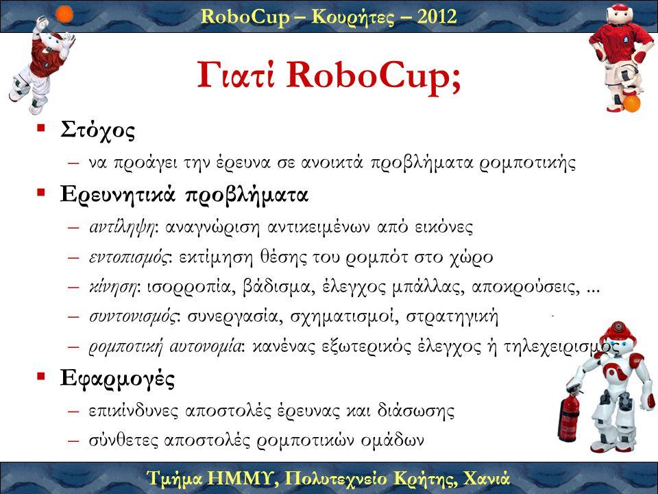 RoboCup – Κουρήτες – 2012 Τμήμα ΗΜΜΥ, Πολυτεχνείο Κρήτης, Χανιά Γιατί RoboCup;  Στόχος –να προάγει την έρευνα σε ανοικτά προβλήματα ρομποτικής  Ερευ