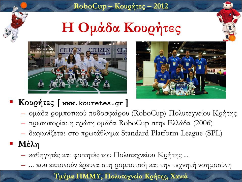 RoboCup – Κουρήτες – 2012 Τμήμα ΗΜΜΥ, Πολυτεχνείο Κρήτης, Χανιά Η Ομάδα Κουρήτες  Κουρήτες [ www.kouretes.gr ] –ομάδα ρομποτικού ποδοσφαίρου (RoboCup