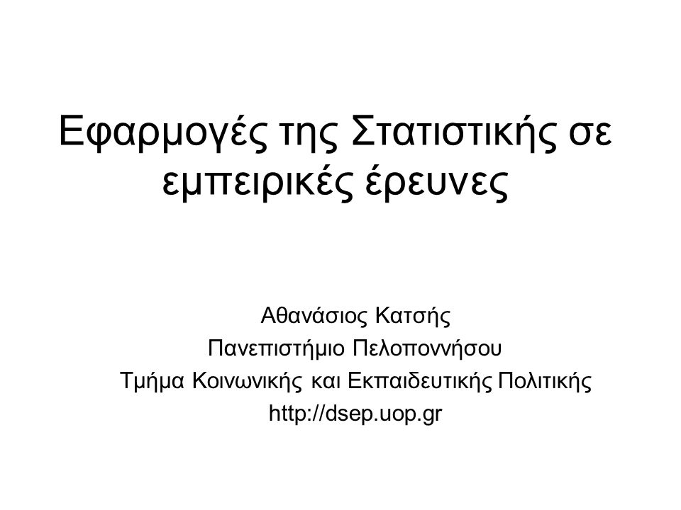 Εφαρμογές της Στατιστικής σε εμπειρικές έρευνες Αθανάσιος Κατσής Πανεπιστήμιο Πελοποννήσου Τμήμα Κοινωνικής και Εκπαιδευτικής Πολιτικής http://dsep.uo