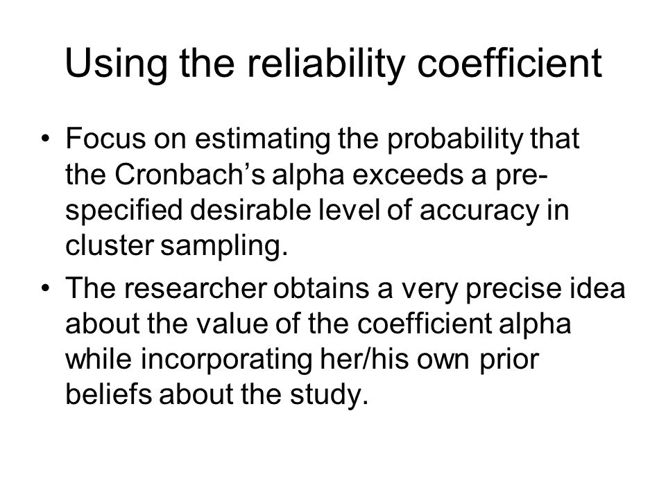 Using the reliability coefficient Focus on estimating the probability that the Cronbach's alpha exceeds a pre- specified desirable level of accuracy i