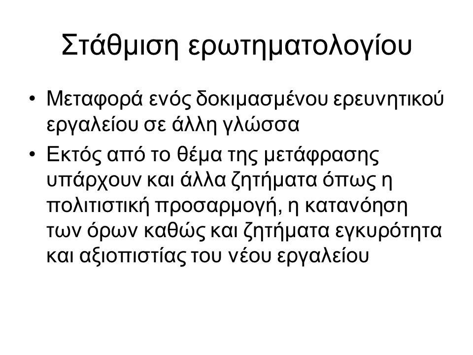 Γενική προσέγγιση 1.Αρχική μετάφραση του ερωτηματολογίου 2.Αξιολόγηση του (1) 3.Πιλοτική εφαρμογή της μεταφρασμένης έκδοσης 4.Back-translation της μεταφρασμένης έκδοσης στην αρχική γλώσσα 5.Αξιολόγηση του (4) 6.Εκτίμηση εγκυρότητας και αξιοπιστίας της τελικής μεταφρασμένης έκδοσης