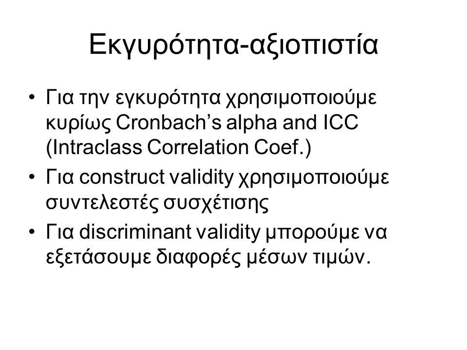Εκγυρότητα-αξιοπιστία Για την εγκυρότητα χρησιμοποιούμε κυρίως Cronbach's alpha and ICC (Intraclass Correlation Coef.) Για construct validity χρησιμοποιούμε συντελεστές συσχέτισης Για discriminant validity μπορούμε να εξετάσουμε διαφορές μέσων τιμών.