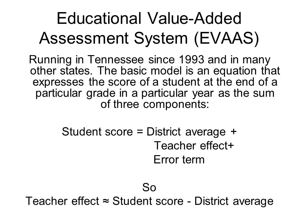 Educational Value-Added Assessment System (EVAAS) Running in Tennessee since 1993 and in many other states. The basic model is an equation that expres