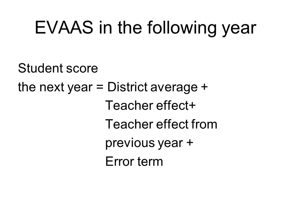 EVAAS in the following year Student score the next year = District average + Teacher effect+ Teacher effect from previous year + Error term