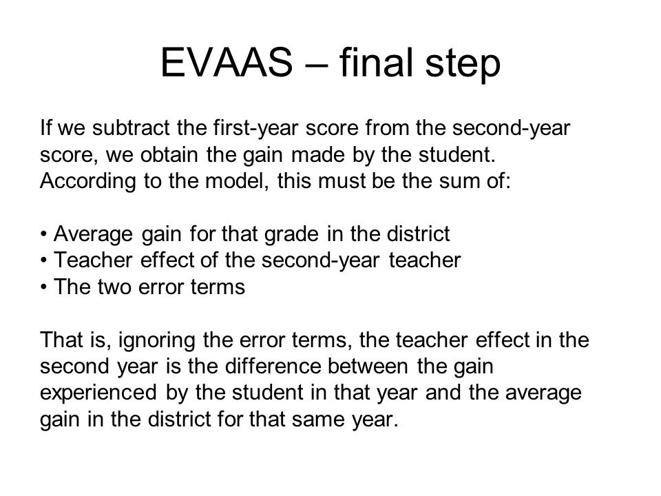 EVAAS – final step If we subtract the first-year score from the second-year score, we obtain the gain made by the student. According to the model, thi