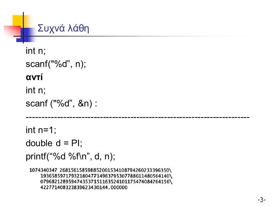 -4--4- Συχνά λάθη %f αντί για %lf για double με τη scanf ------------------------------------------------------------------------- int n,c; for (i=0; i<n; i++) c = c + 1; Αρχικοποιήσεις; ------------------------------------------------------------------------- Δουλέψτε βήμα-βήμα το πρόγραμμα.