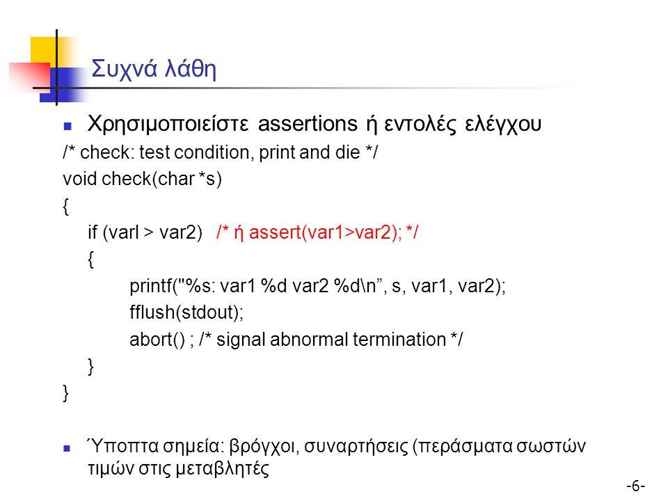-6--6- Συχνά λάθη Χρησιμοποιείστε assertions ή εντολές ελέγχου /* check: test condition, print and die */ void check(char *s) { if (varl > var2) /* ή assert(var1>var2); */ { printf( %s: var1 %d var2 %d\n , s, var1, var2); fflush(stdout); abort() ; /* signal abnormal termination */ } Ύποπτα σημεία: βρόγχοι, συναρτήσεις (περάσματα σωστών τιμών στις μεταβλητές