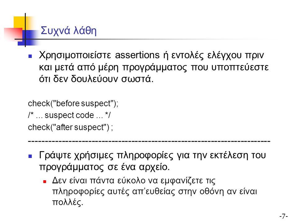 -7--7- Συχνά λάθη Χρησιμοποιείστε assertions ή εντολές ελέγχου πριν και μετά από μέρη προγράμματος που υποπτεύεστε ότι δεν δουλεύουν σωστά.