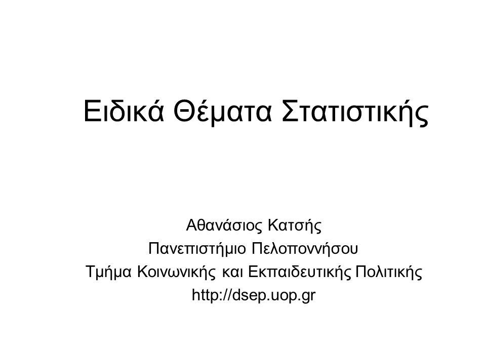 Ειδικά Θέματα Στατιστικής Αθανάσιος Κατσής Πανεπιστήμιο Πελοποννήσου Τμήμα Κοινωνικής και Εκπαιδευτικής Πολιτικής http://dsep.uop.gr