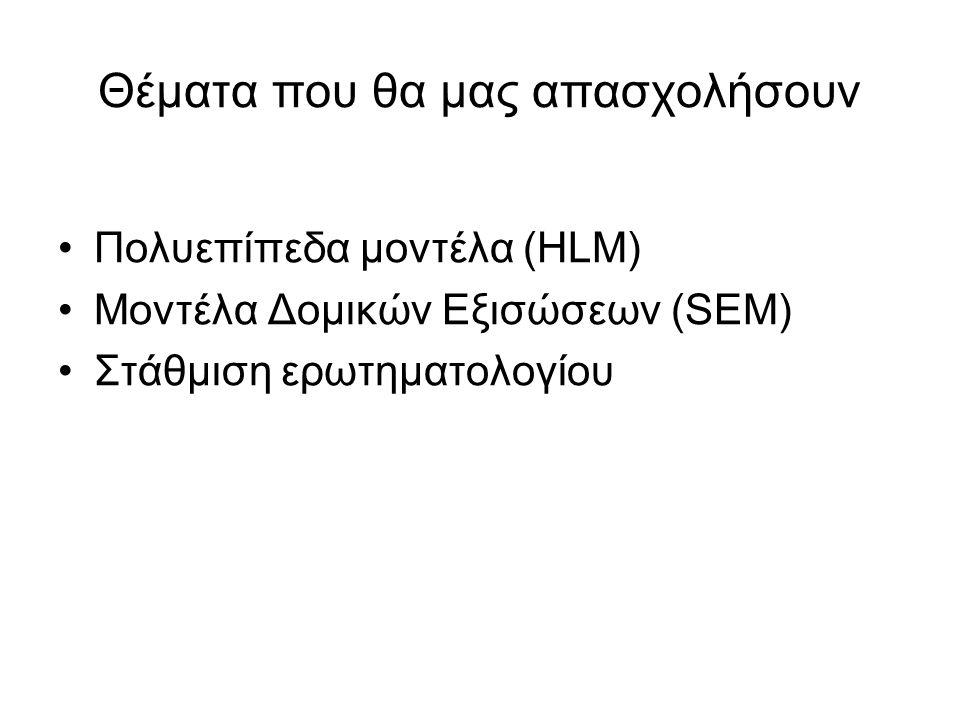 Θέματα που θα μας απασχολήσουν Πολυεπίπεδα μοντέλα (HLM) Μοντέλα Δομικών Εξισώσεων (SEM) Στάθμιση ερωτηματολογίου