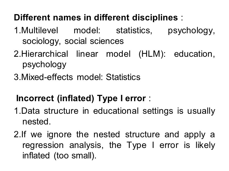 Different names in different disciplines : 1.Multilevel model: statistics, psychology, sociology, social sciences 2.Hierarchical linear model (HLM): education, psychology 3.Mixed-effects model: Statistics Incorrect (inflated) Type I error : 1.Data structure in educational settings is usually nested.